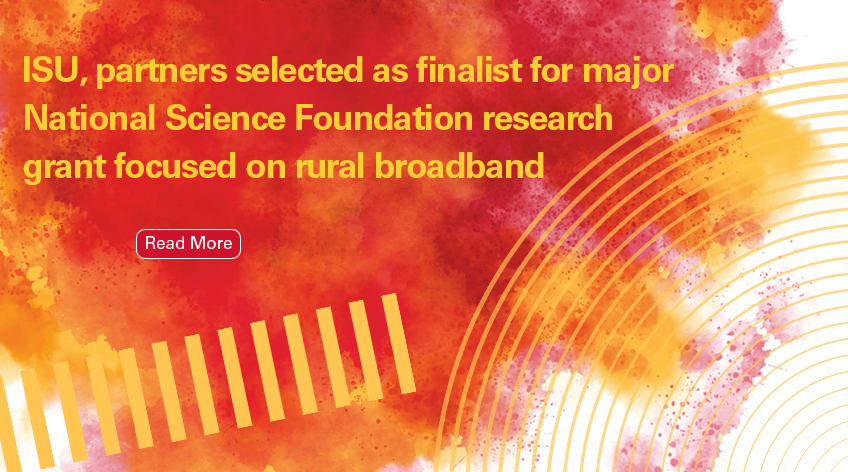 Image text: ISU, partners selected as finalist for major National Science Foundation research grant focused on rural broadband. Read More