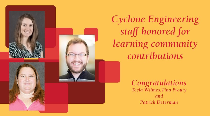Text reads: Cyclone Engineering staff honored for learning community contributions. Contratulations Teela Wilmes, Tina Prouty and Patrick Determan. Photos show a headshot photo of each person mentioned, plus Cyclone colors of cardinal and gold.