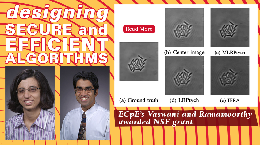 Image text: Designing Secure and Efficient Algorithms: ECpE's Vaswani and Ramamoorthy awarded NSF grant. There is an image sequence of bacteria growing in a petri-dish from few dynamic Fourier ptychographic measurements. Also two headshots of Vaswani and Ramamoorthy. Read more.